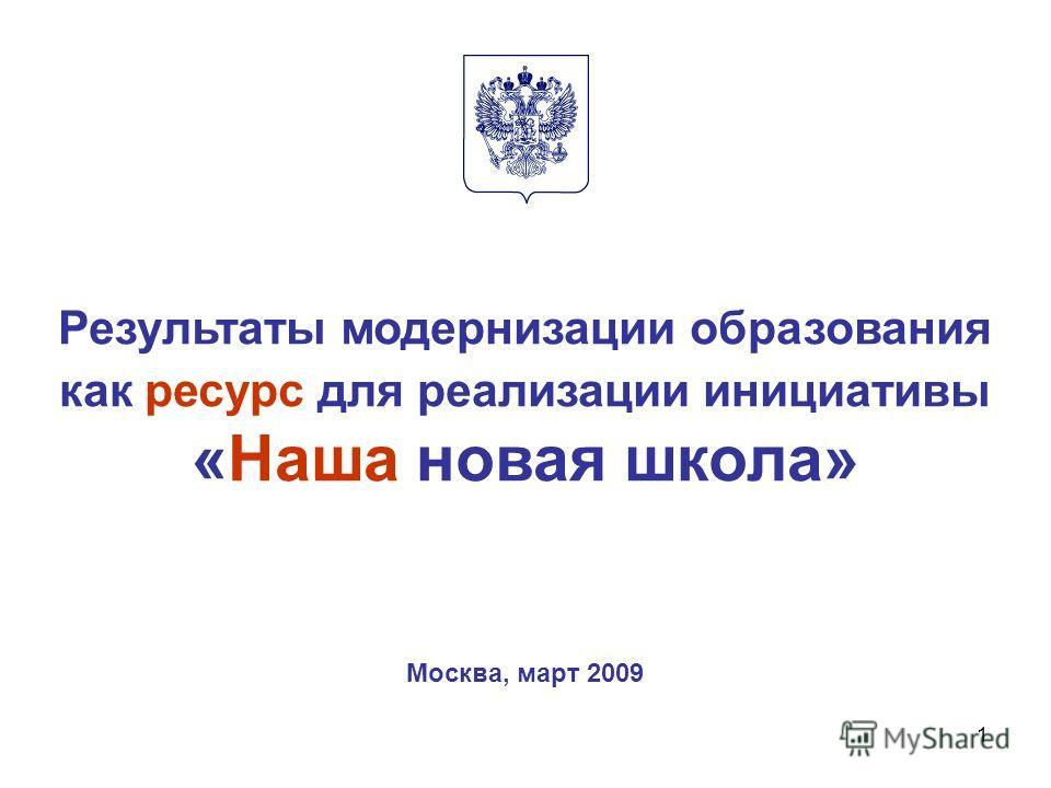 1 Результаты модернизации образования как ресурс для реализации инициативы «Наша новая школа» Москва, март 2009