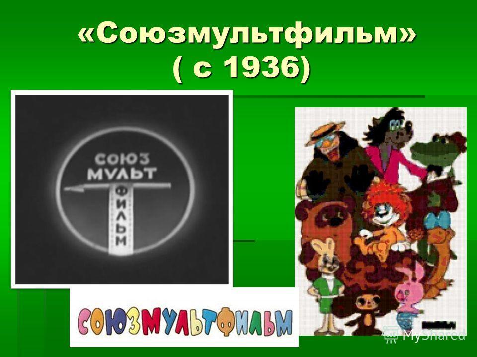 «Союзмультфильм» ( с 1936)