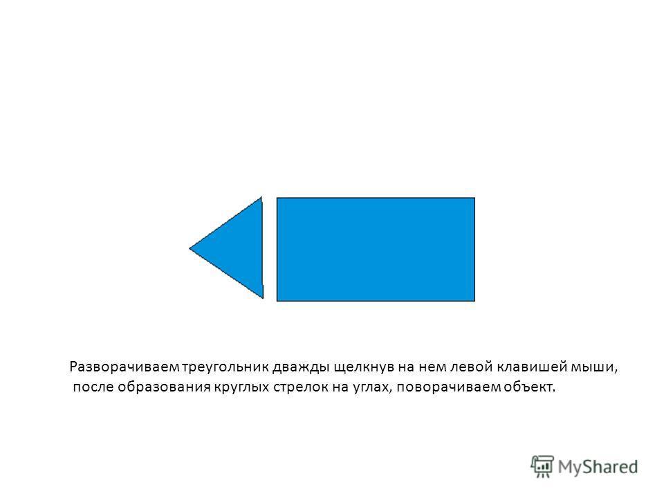 Разворачиваем треугольник дважды щелкнув на нем левой клавишей мыши, после образования круглых стрелок на углах, поворачиваем объект.
