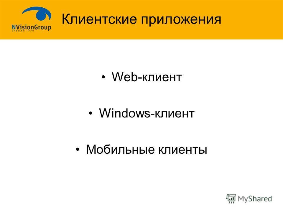 Клиентские приложения Web-клиент Windows-клиент Мобильные клиенты
