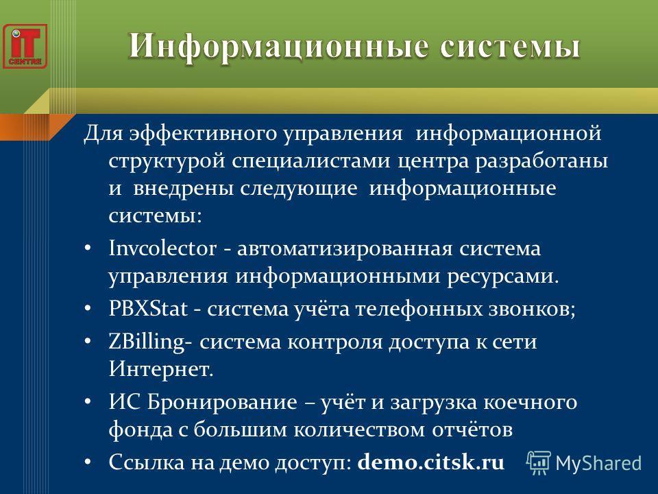 Для эффективного управления информационной структурой специалистами центра разработаны и внедрены следующие информационные системы: Invcolector - автоматизированная система управления информационными ресурсами. PBXStat - система учёта телефонных звон