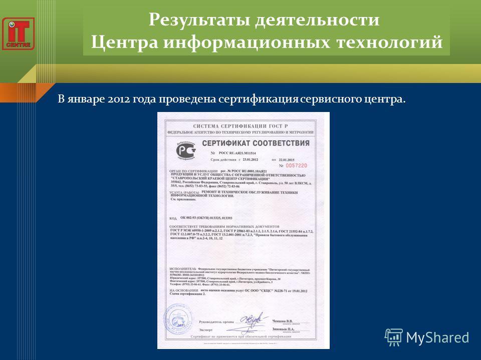 Результаты деятельности Центра информационных технологий В январе 2012 года проведена сертификация сервисного центра.