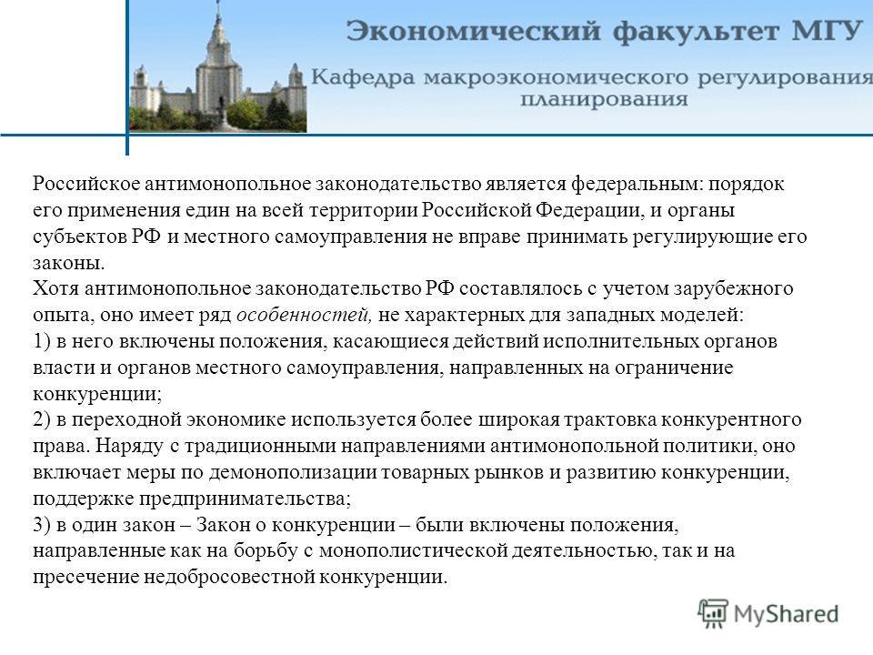 Российское антимонопольное законодательство является федеральным: порядок его применения един на всей территории Российской Федерации, и органы субъектов РФ и местного самоуправления не вправе принимать регулирующие его законы. Хотя антимонопольное з