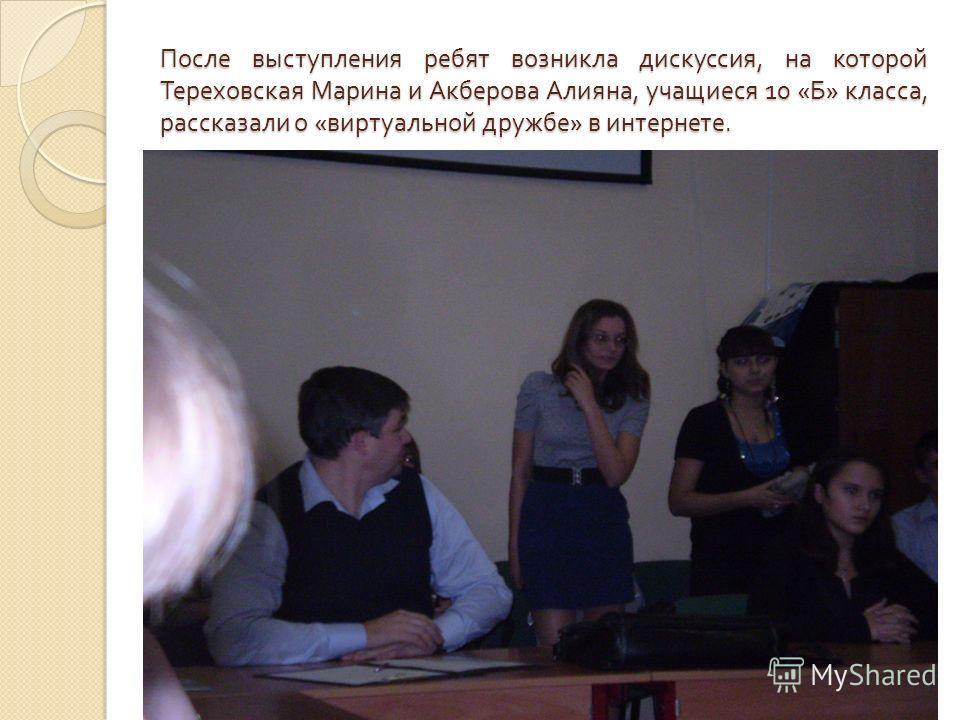 После выступления ребят возникла дискуссия, на которой Тереховская Марина и Акберова Алияна, учащиеся 10 « Б » класса, рассказали о « виртуальной дружбе » в интернете.