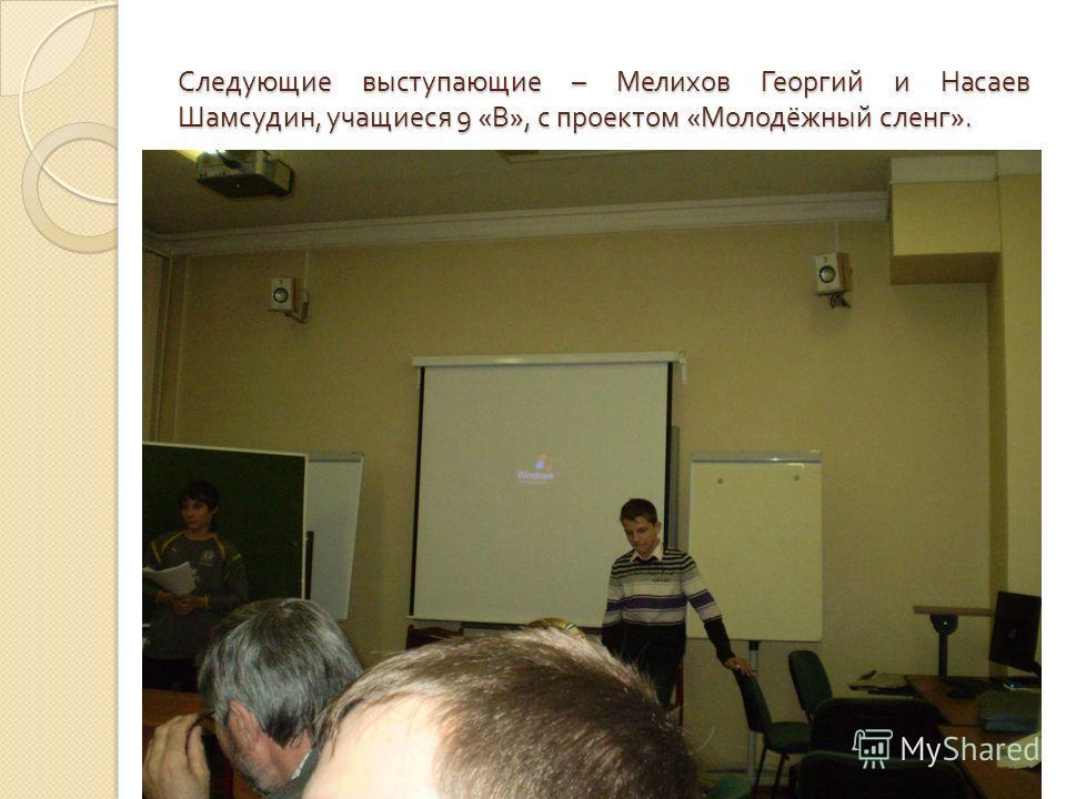 Следующие выступающие – Мелихов Георгий и Насаев Шамсудин, учащиеся 9 « В », с проектом « Молодёжный сленг ».