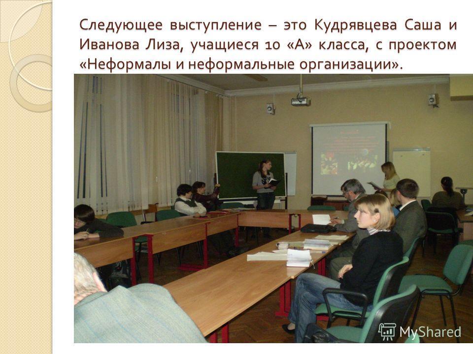 Следующее выступление – это Кудрявцева Саша и Иванова Лиза, учащиеся 10 « А » класса, с проектом « Неформалы и неформальные организации ».