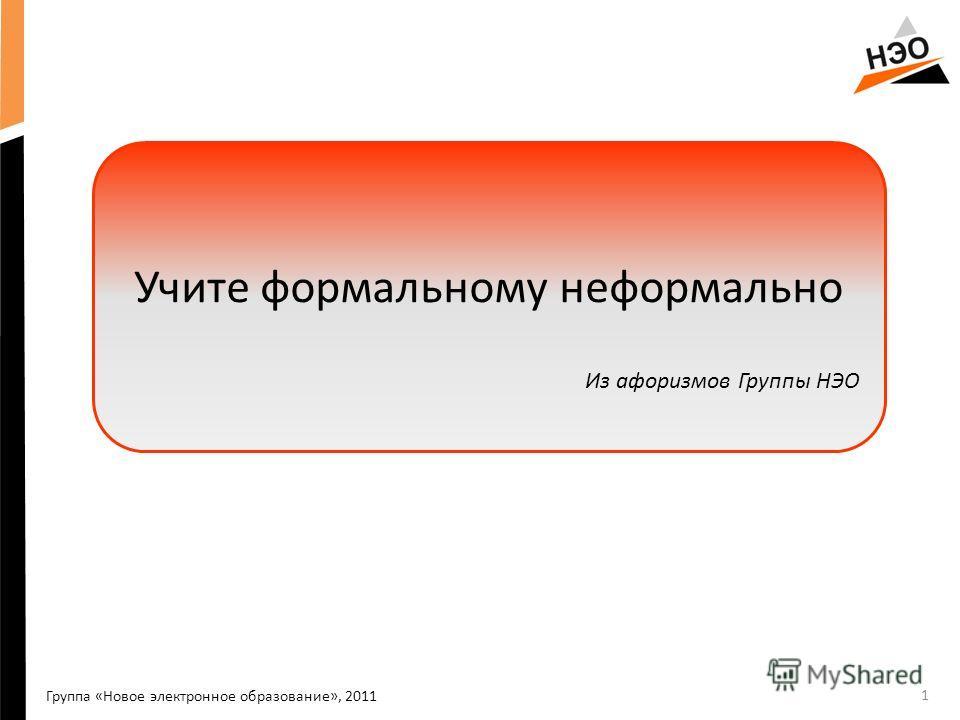 1 Группа «Новое электронное образование», 2011 Учите формальному неформально Из афоризмов Группы НЭО