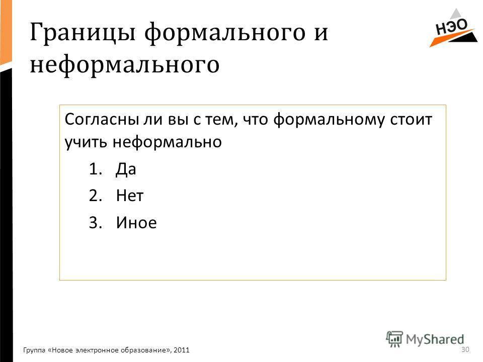 30 Границы формального и неформального Группа «Новое электронное образование», 2011 Согласны ли вы с тем, что формальному стоит учить неформально 1.Да 2.Нет 3.Иное