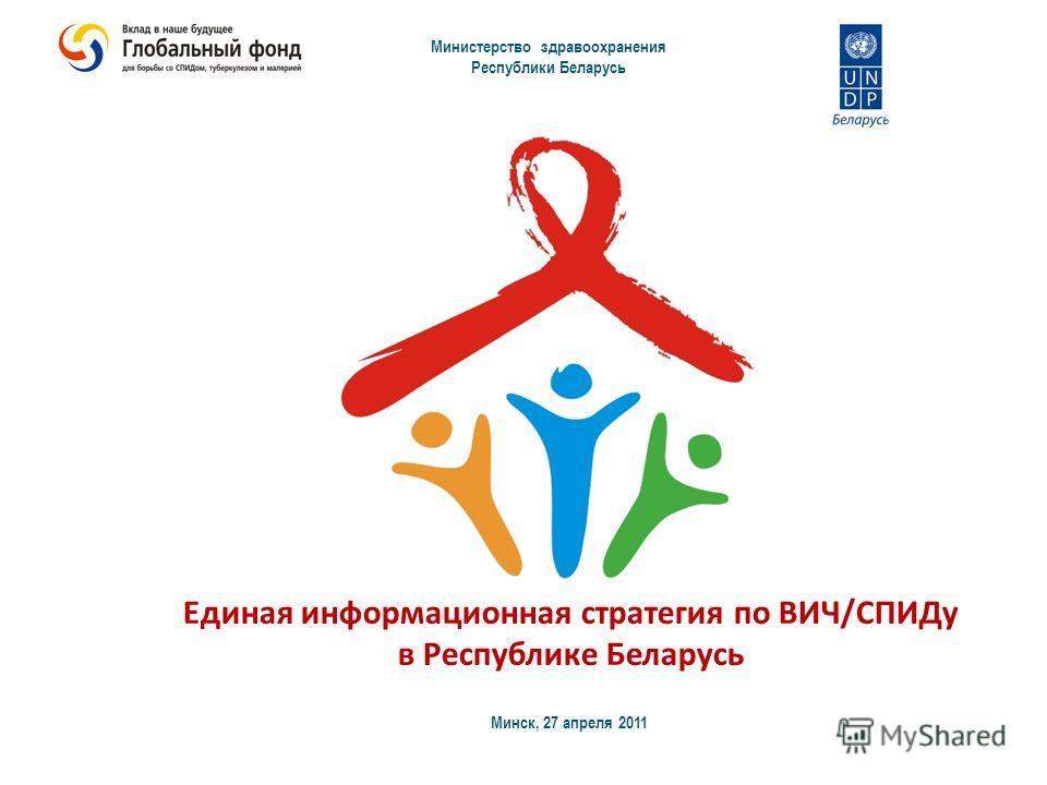 Министерство здравоохранения Республики Беларусь Минск, 27 апреля 2011 Единая информационная стратегия по ВИЧ/СПИДу в Республике Беларусь