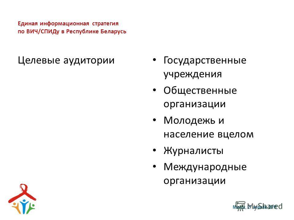 Единая информационная стратегия по ВИЧ/СПИДу в Республике Беларусь Целевые аудитории Государственные учреждения Общественные организации Молодежь и население вцелом Журналисты Международные организации Минск, 27 апреля 2011