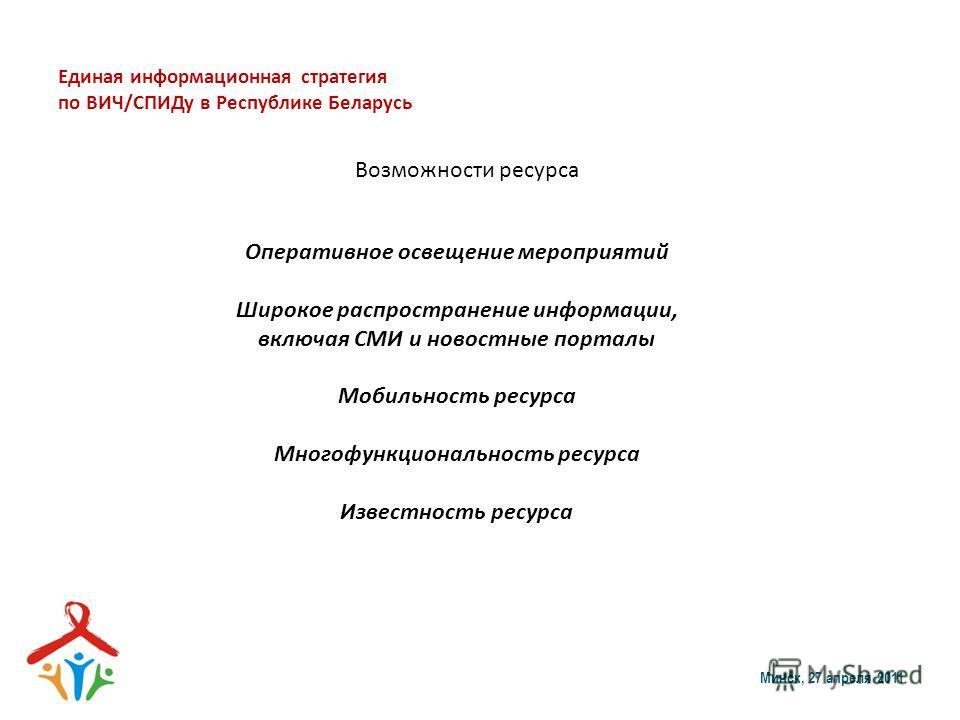 Единая информационная стратегия по ВИЧ/СПИДу в Республике Беларусь Минск, 27 апреля 2011 Возможности ресурса Оперативное освещение мероприятий Широкое распространение информации, включая СМИ и новостные порталы Мобильность ресурса Многофункциональнос