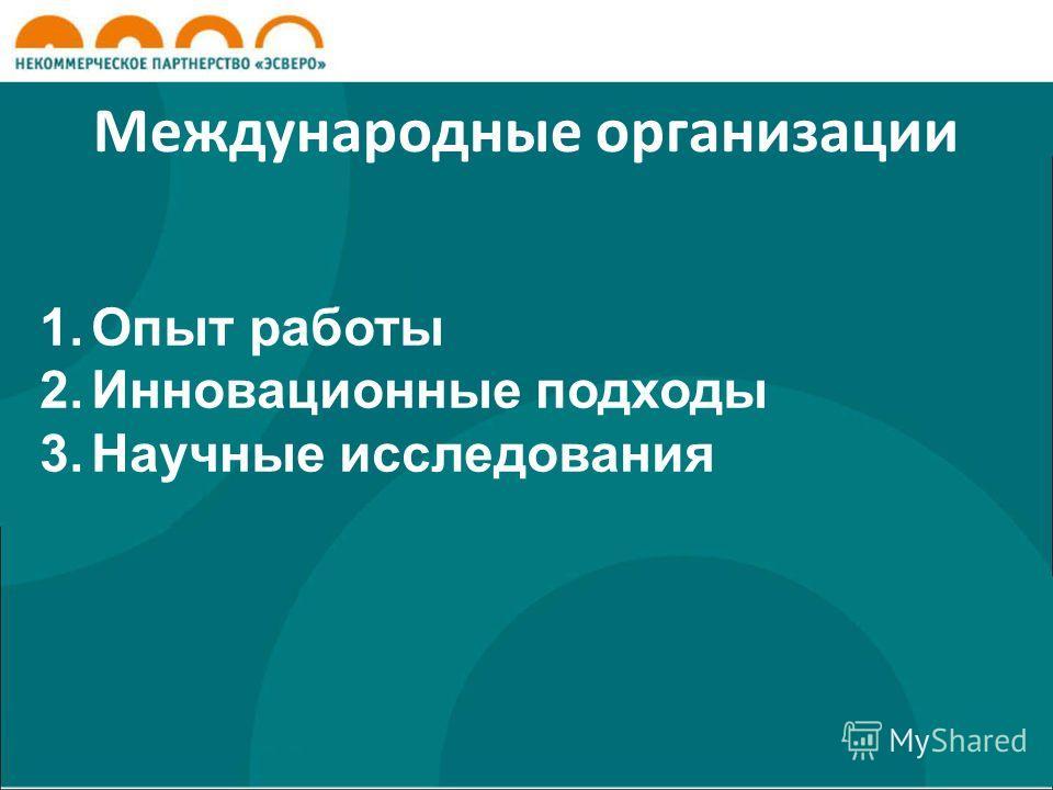 Международные организации 1.Опыт работы 2.Инновационные подходы 3.Научные исследования
