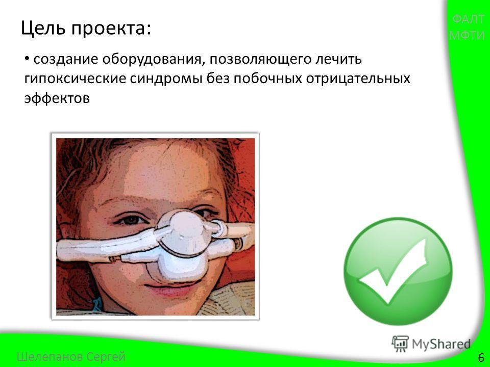 6 Шелепанов Сергей Цель проекта: создание оборудования, позволяющего лечить гипоксические синдромы без побочных отрицательных эффектов