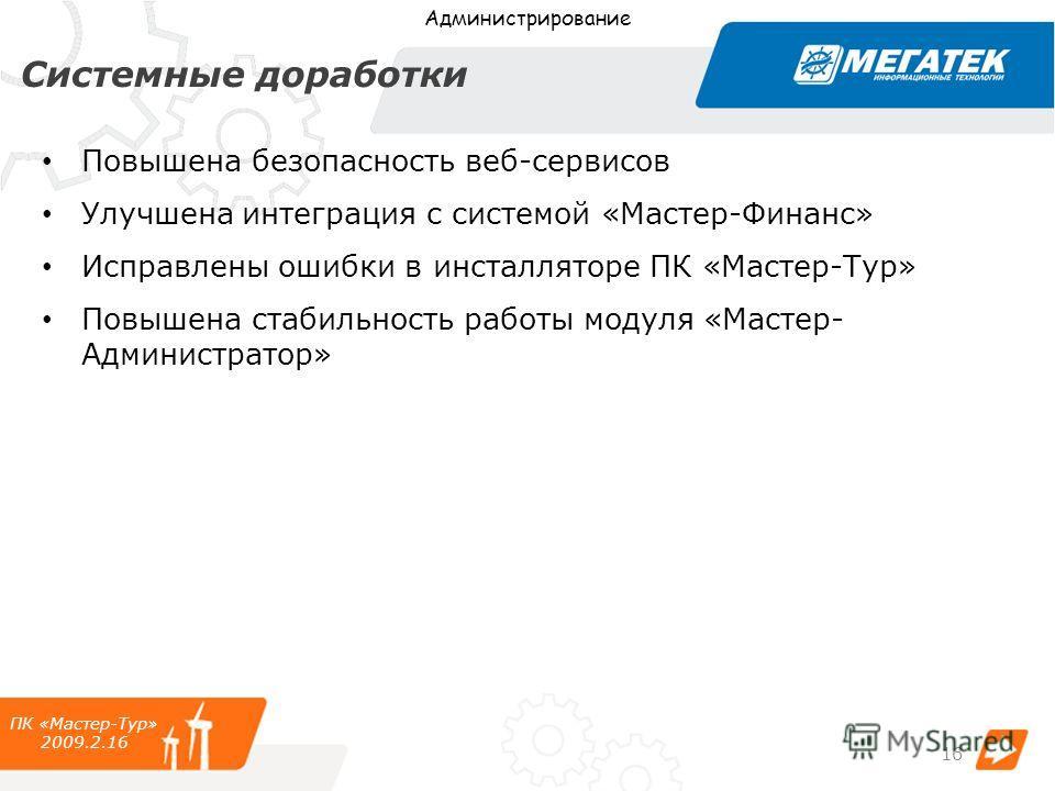 Системные доработки Повышена безопасность веб-сервисов Улучшена интеграция с системой «Мастер-Финанс» Исправлены ошибки в инсталляторе ПК «Мастер-Тур» Повышена стабильность работы модуля «Мастер- Администратор» ПК «Мастер-Тур» 2009.2.16 Администриров