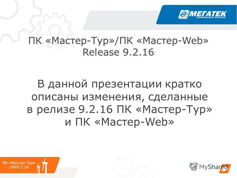 ПК «Мастер-Тур»/ПК «Мастер-Web» Release 9.2.16 В данной презентации кратко описаны изменения, сделанные в релизе 9.2.16 ПК «Мастер-Тур» и ПК «Мастер-Web» ПК «Мастер-Тур» 2009.2.16