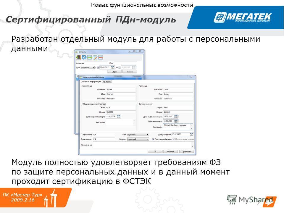 Сертифицированный ПДн-модуль Модуль полностью удовлетворяет требованиям ФЗ по защите персональных данных и в данный момент проходит сертификацию в ФСТЭК ПК «Мастер-Тур» 2009.2.16 Разработан отдельный модуль для работы с персональными данными Новые фу