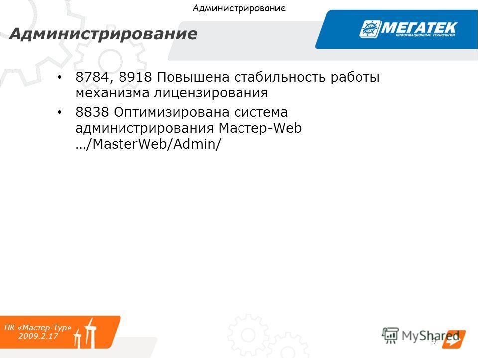 Администрирование ПК «Мастер-Тур» 2009.2.17 Администрирование 9 8784, 8918 Повышена стабильность работы механизма лицензирования 8838 Оптимизирована система администрирования Мастер-Web …/MasterWeb/Admin/