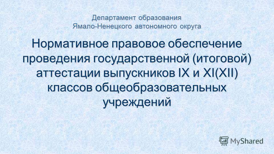 Департамент образования Ямало-Ненецкого автономного округа Нормативное правовое обеспечение проведения государственной (итоговой) аттестации выпускников IX и XI(XII) классов общеобразовательных учреждений
