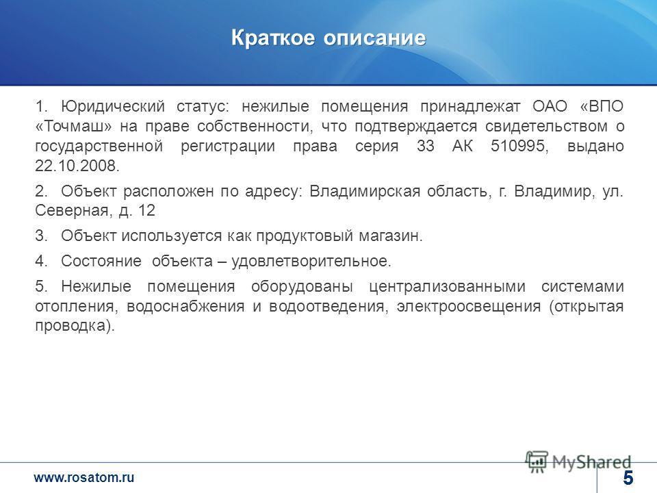 www.rosatom.ru 5 Краткое описание 5 1.Юридический статус: нежилые помещения принадлежат ОАО «ВПО «Точмаш» на праве собственности, что подтверждается свидетельством о государственной регистрации права серия 33 АК 510995, выдано 22.10.2008. 2.Объект ра
