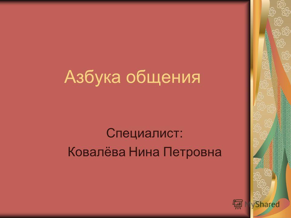 Азбука общения Специалист: Ковалёва Нина Петровна