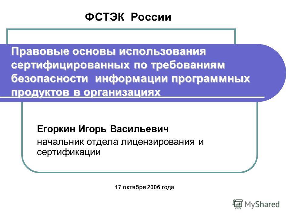 Правовые основы использования сертифицированных по требованиям безопасности информации программных продуктов в организациях Егоркин Игорь Васильевич начальник отдела лицензирования и сертификации ФСТЭК России 17 октября 2006 года