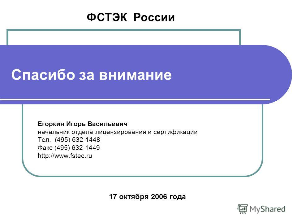 Спасибо за внимание Егоркин Игорь Васильевич начальник отдела лицензирования и сертификации Тел. (495) 632-1448 Факс (495) 632-1449 http://www.fstec.ru ФСТЭК России 17 октября 2006 года