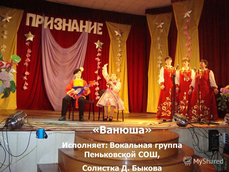 «Ванюша» Исполняет: Вокальная группа Пеньковской СОШ, Солистка Д. Быкова