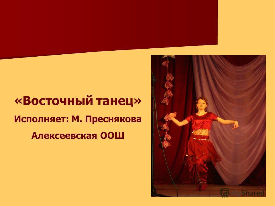 «Восточный танец» Исполняет: М. Преснякова Алексеевская ООШ