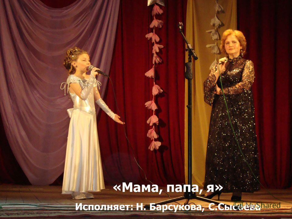 «Мама, папа, я» Исполняет: Н. Барсукова, С.Сысоева