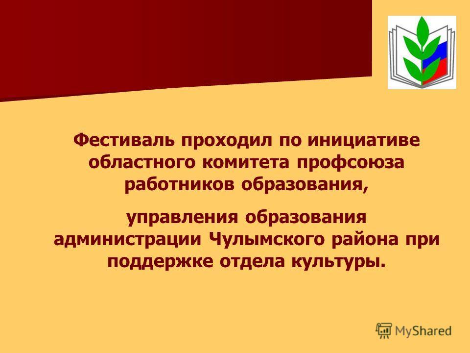 Фестиваль проходил по инициативе областного комитета профсоюза работников образования, управления образования администрации Чулымского района при поддержке отдела культуры.