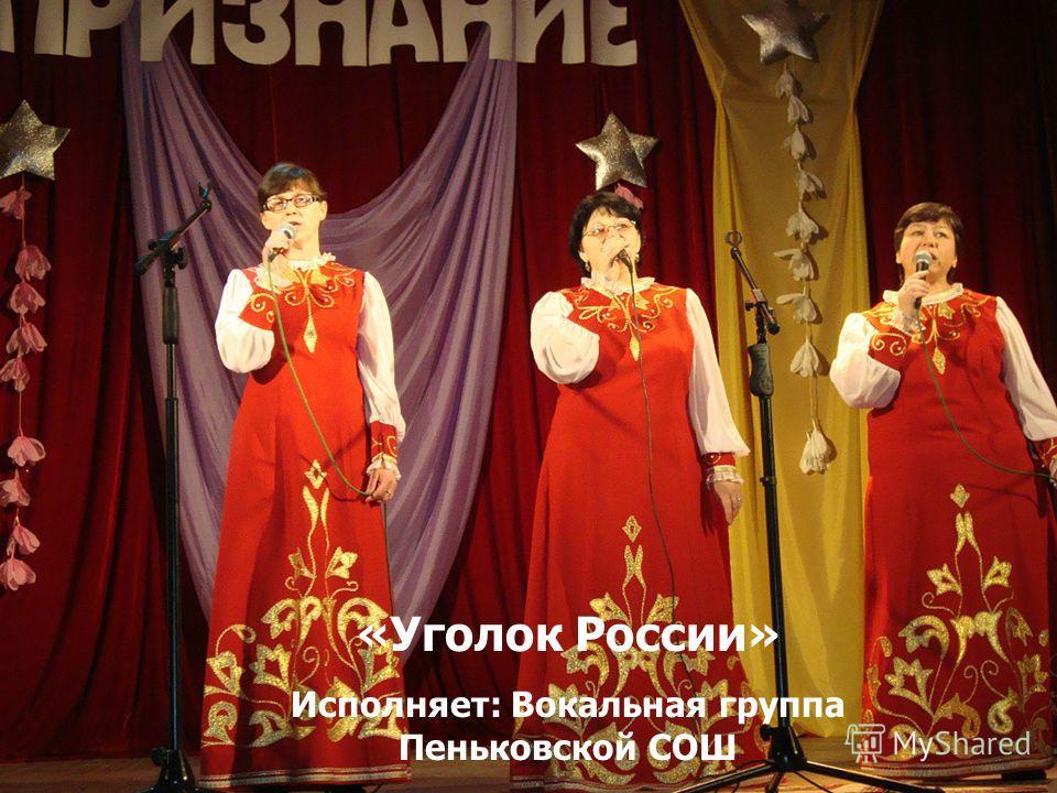 «Уголок России» Исполняет: Вокальная группа Пеньковской СОШ