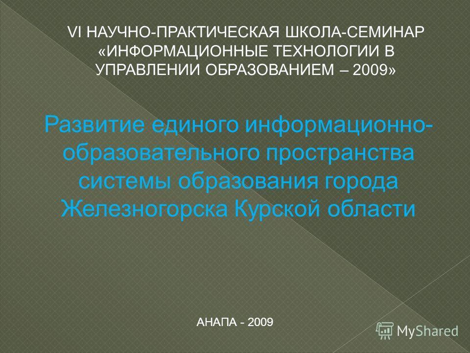 Развитие единого информационно- образовательного пространства системы образования города Железногорска Курской области АНАПА - 2009