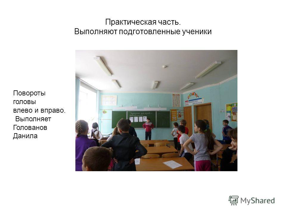 Практическая часть. Выполняют подготовленные ученики Повороты головы влево и вправо. Выполняет Голованов Данила