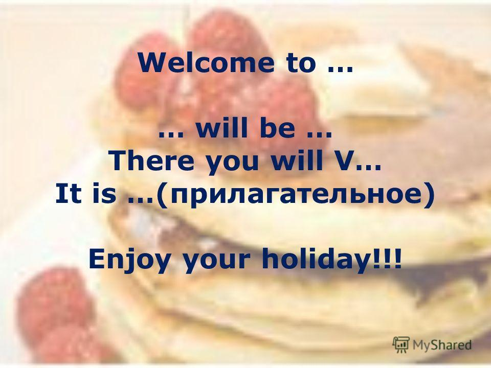 Welcome to … … will be … There you will V… It is …(прилагательное) Enjoy your holiday!!!