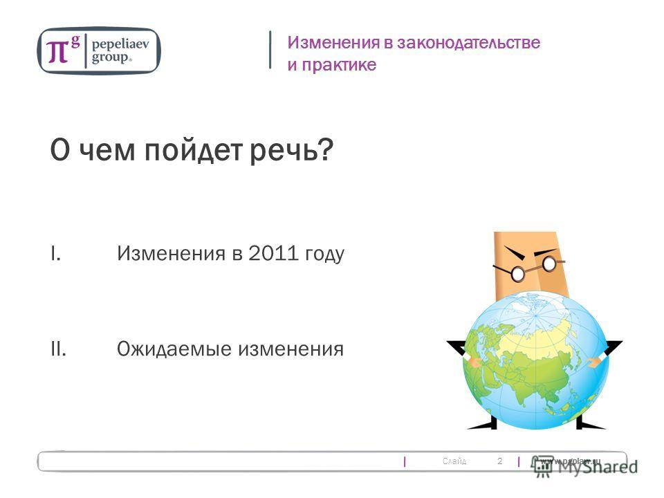 Слайд www.pgplaw.ru 2 Изменения в законодательстве и практике О чем пойдет речь? I.Изменения в 2011 году II. Ожидаемые изменения