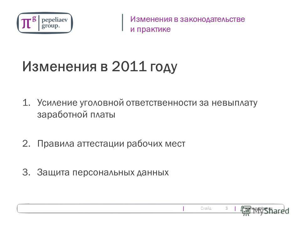 Слайд www.pgplaw.ru 3 Изменения в законодательстве и практике Изменения в 2011 году 1.Усиление уголовной ответственности за невыплату заработной платы 2.Правила аттестации рабочих мест 3.Защита персональных данных