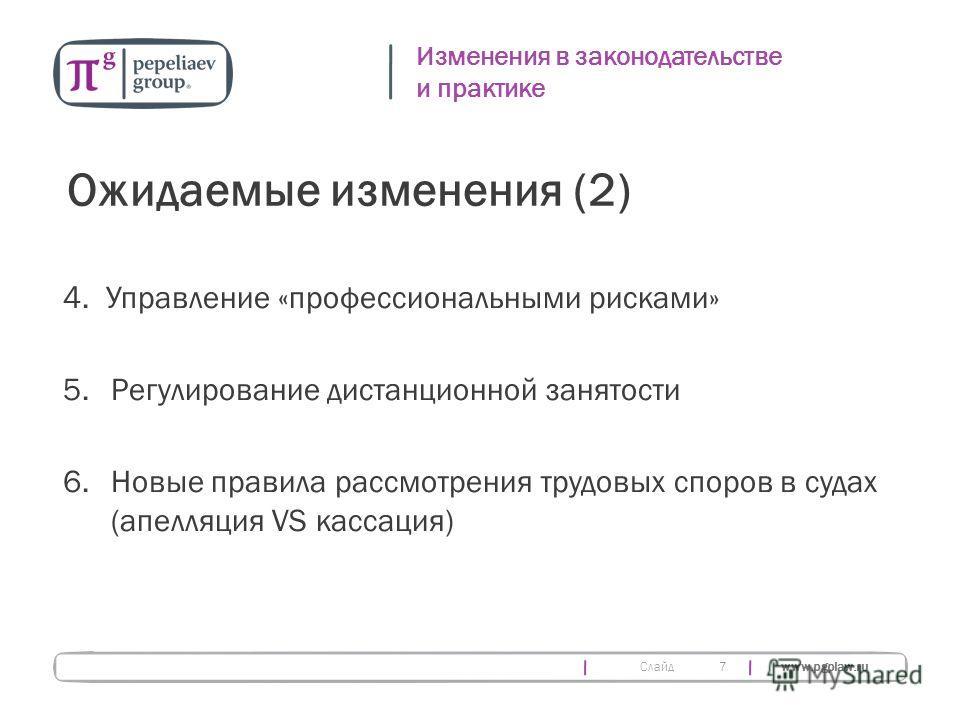 Слайд www.pgplaw.ru 7 Изменения в законодательстве и практике Ожидаемые изменения (2) 4. Управление «профессиональными рисками» 5.Регулирование дистанционной занятости 6.Новые правила рассмотрения трудовых споров в судах (апелляция VS кассация)