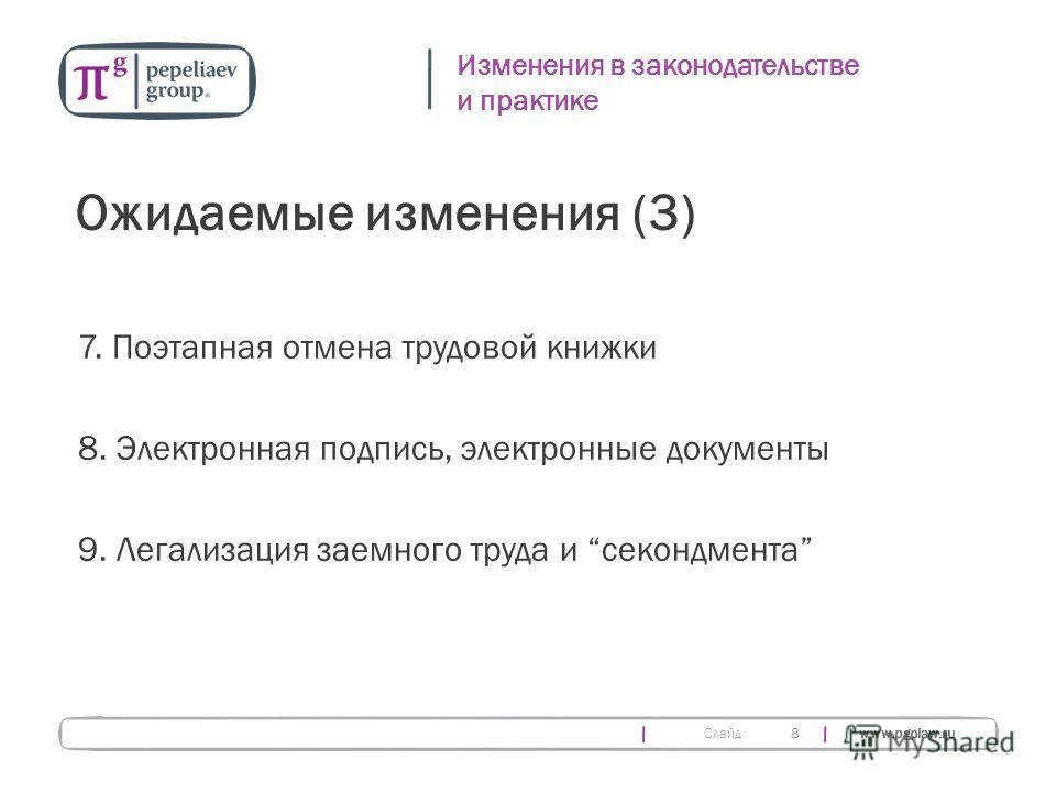 Слайд www.pgplaw.ru 8 Изменения в законодательстве и практике Ожидаемые изменения (3) 7. Поэтапная отмена трудовой книжки 8. Электронная подпись, электронные документы 9. Легализация заемного труда и секондмента