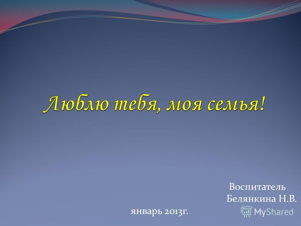 Воспитатель Белянкина Н.В. январь 2013г.