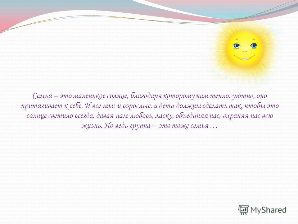 Семья – это маленькое солнце, благодаря которому нам тепло, уютно, оно притягивает к себе. И все мы: и взрослые, и дети должны сделать так, чтобы это солнце светило всегда, давая нам любовь, ласку, объединяя нас, охраняя нас всю жизнь. Но ведь группа