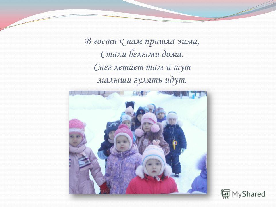 В гости к нам пришла зима, Стали белыми дома. Снег летает там и тут малыши гулять идут.