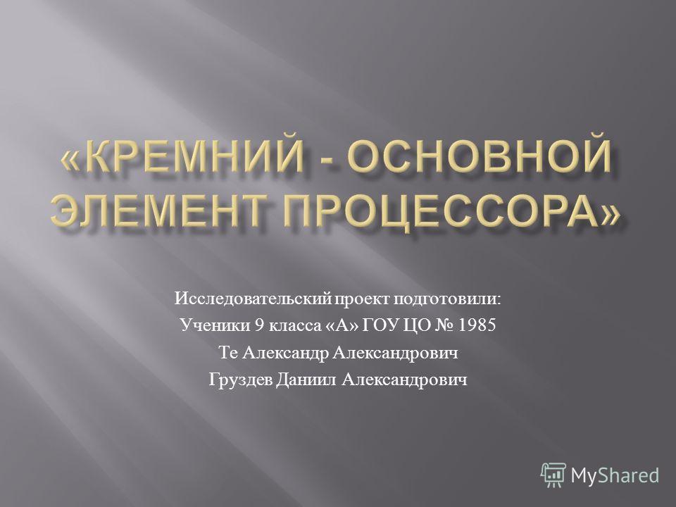 Исследовательский проект подготовили : Ученики 9 класса « А » ГОУ ЦО 1985 Те Александр Александрович Груздев Даниил Александрович