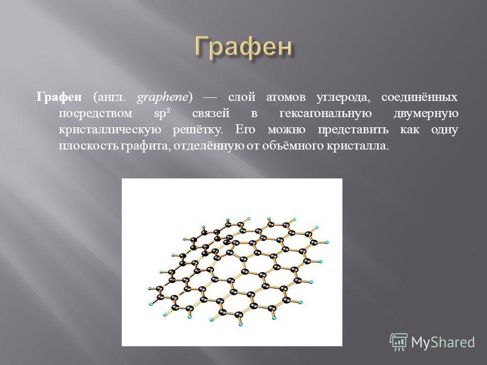 Графен ( англ. graphene ) слой атомов углерода, соединённых посредством sp² связей в гексагональную двумерную кристаллическую решётку. Его можно представить как одну плоскость графита, отделённую от объёмного кристалла.