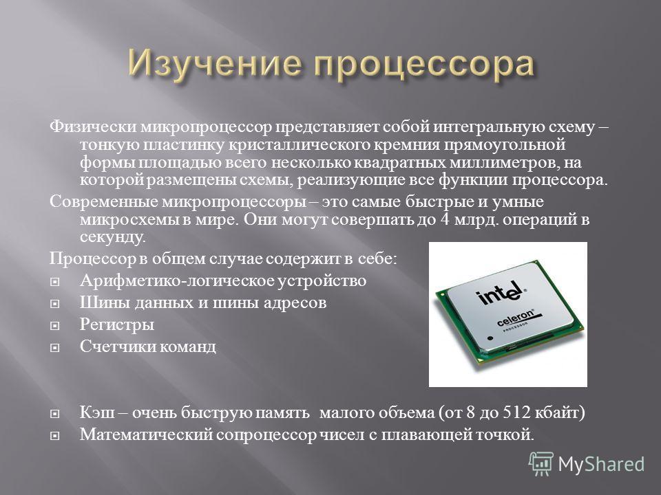 Физически микропроцессор представляет собой интегральную схему – тонкую пластинку кристаллического кремния прямоугольной формы площадью всего несколько квадратных миллиметров, на которой размещены схемы, реализующие все функции процессора. Современны