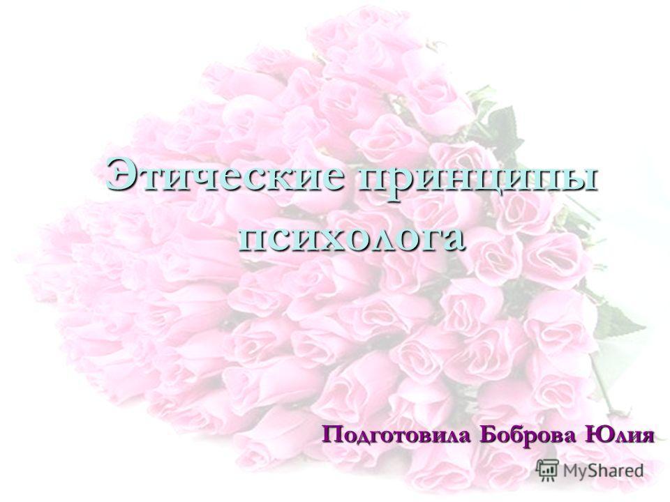 Этические принципы психолога Подготовила Боброва Юлия
