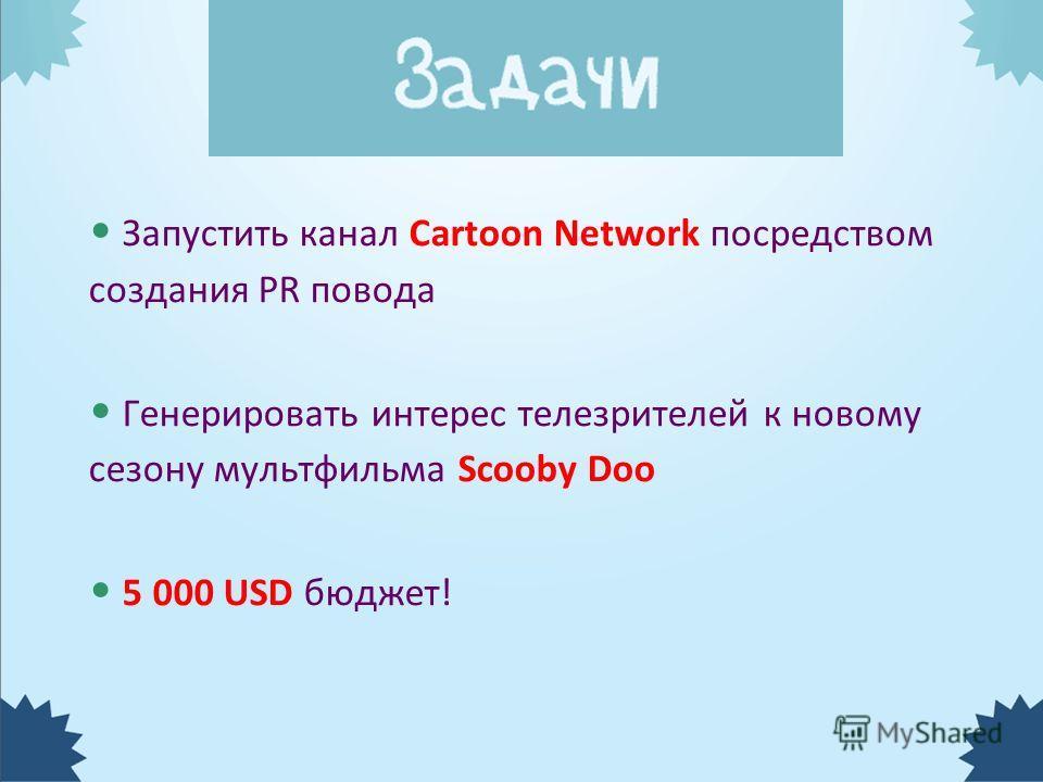 Запустить канал Cartoon Network посредством создания PR повода Генерировать интерес телезрителей к новому сезону мультфильма Scooby Doo 5 000 USD бюджет!