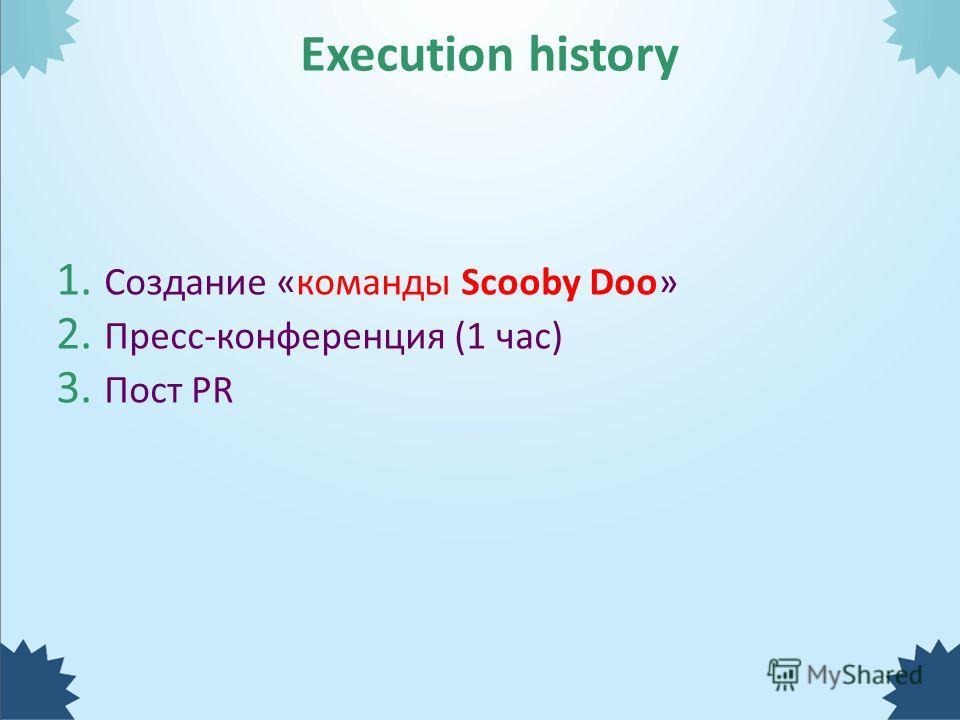 1. Создание «команды Scooby Doo» 2. Пресс-конференция (1 час) 3. Пост PR Execution history