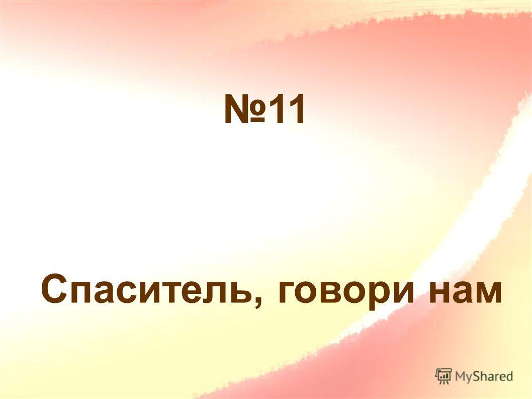 11 Спаситель, говори нам