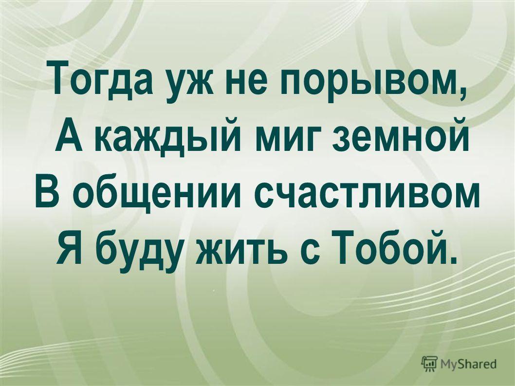 Тогда уж не порывом, А каждый миг земной В общении счастливом Я буду жить с Тобой.