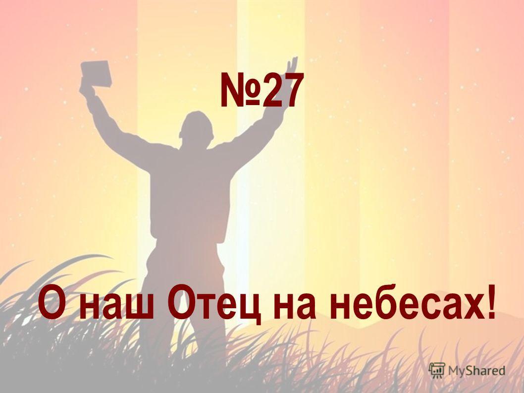 27 О наш Отец на небесах!